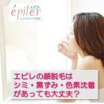 エピレの顔脱毛はシミや黒ずみなどの色素沈着があっても大丈夫?